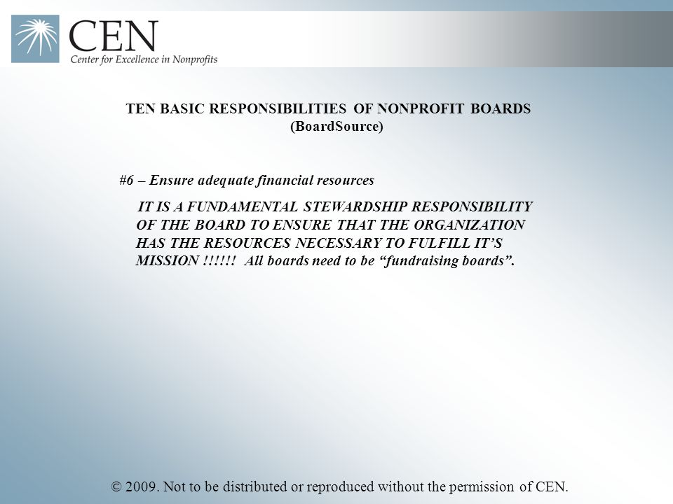 © 2009. Not to be distributed or reproduced without the permission of CEN. TEN BASIC RESPONSIBILITIES OF NONPROFIT BOARDS (BoardSource) #6 – Ensure ad
