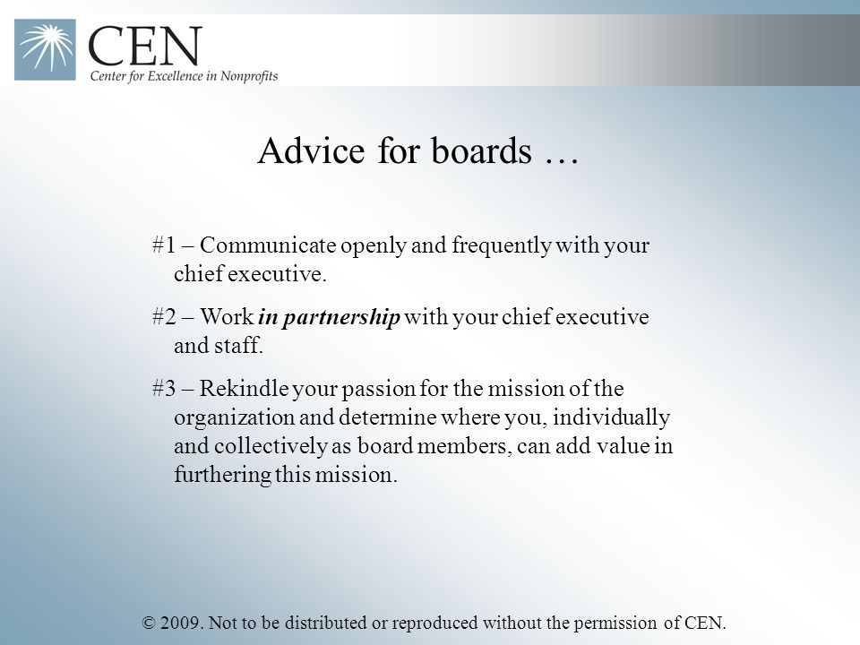 © 2009. Not to be distributed or reproduced without the permission of CEN. Advice for boards … #1 – Communicate openly and frequently with your chief