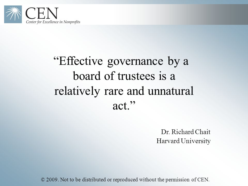 "© 2009. Not to be distributed or reproduced without the permission of CEN. Dr. Richard Chait Harvard University ""Effective governance by a board of tr"