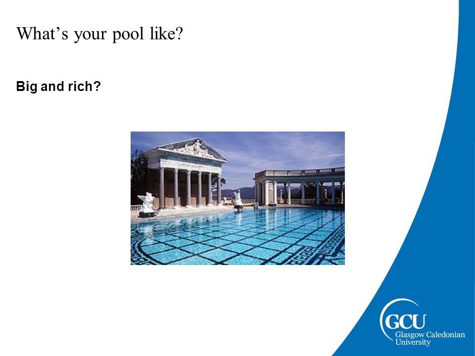 What's your pool like Big and rich