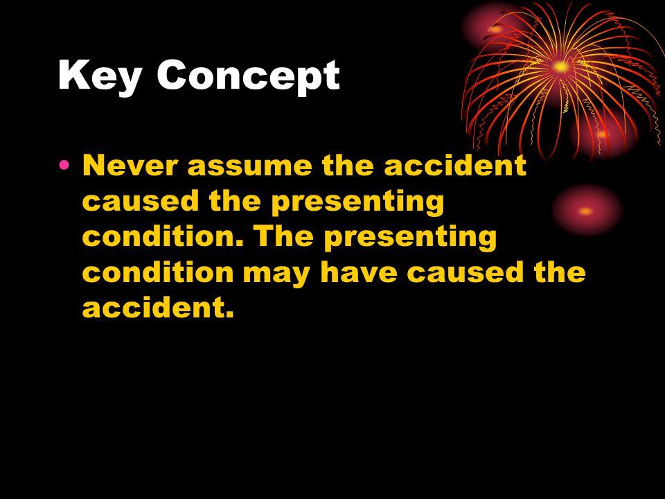 Key Concept Never assume the accident caused the presenting condition.