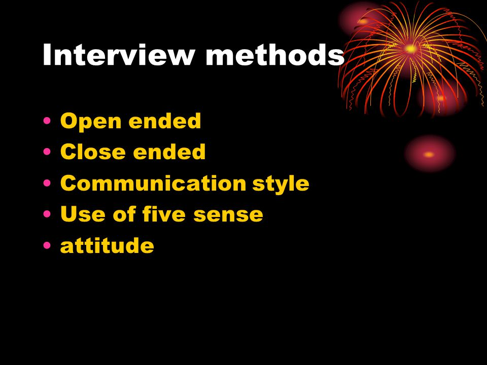 Interview methods Open ended Close ended Communication style Use of five sense attitude