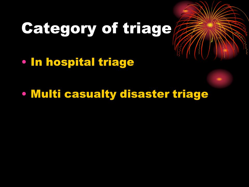 Category of triage In hospital triage Multi casualty disaster triage