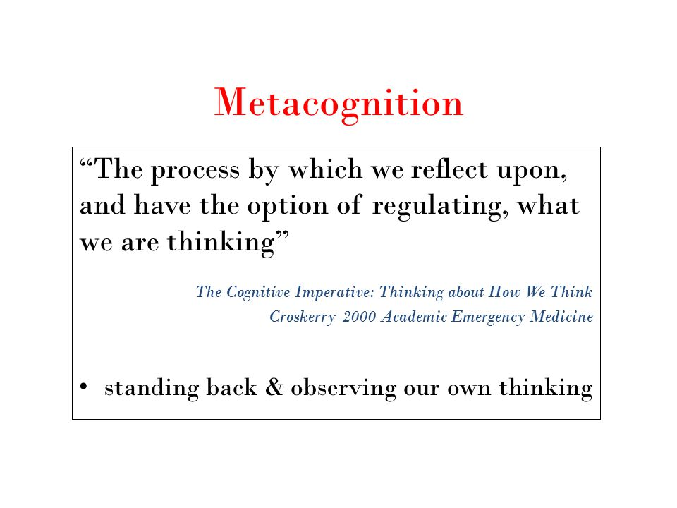 "Metacognition ""The process by which we reflect upon, and have the option of regulating, what we are thinking"" The Cognitive Imperative: Thinking about"