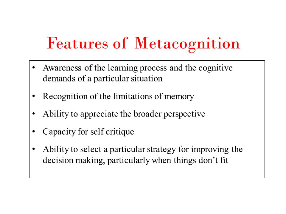 Features of Metacognition Awareness of the learning process and the cognitive demands of a particular situation Recognition of the limitations of memo