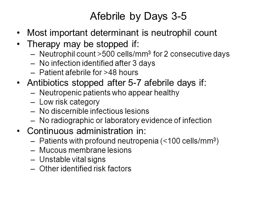 Most important determinant is neutrophil count Therapy may be stopped if: –Neutrophil count >500 cells/mm 3 for 2 consecutive days –No infection identified after 3 days –Patient afebrile for >48 hours Antibiotics stopped after 5-7 afebrile days if: –Neutropenic patients who appear healthy –Low risk category –No discernible infectious lesions –No radiographic or laboratory evidence of infection Continuous administration in: –Patients with profound neutropenia (<100 cells/mm 3 ) –Mucous membrane lesions –Unstable vital signs –Other identified risk factors Afebrile by Days 3-5