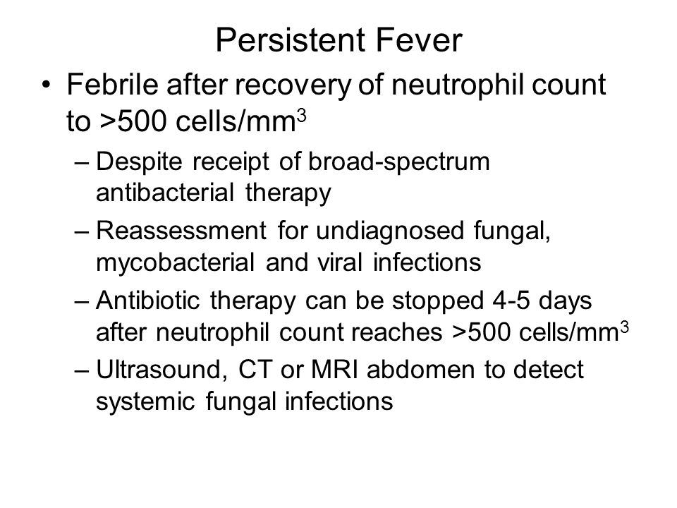 Persistent Fever Febrile after recovery of neutrophil count to >500 cells/mm 3 –Despite receipt of broad-spectrum antibacterial therapy –Reassessment for undiagnosed fungal, mycobacterial and viral infections –Antibiotic therapy can be stopped 4-5 days after neutrophil count reaches >500 cells/mm 3 –Ultrasound, CT or MRI abdomen to detect systemic fungal infections