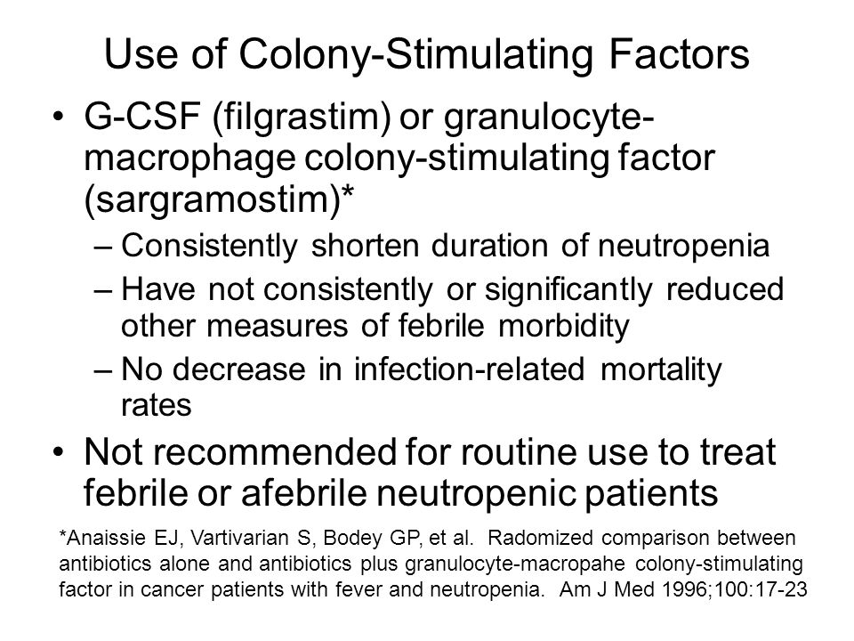 Use of Colony-Stimulating Factors G-CSF (filgrastim) or granulocyte- macrophage colony-stimulating factor (sargramostim)* –Consistently shorten duration of neutropenia –Have not consistently or significantly reduced other measures of febrile morbidity –No decrease in infection-related mortality rates Not recommended for routine use to treat febrile or afebrile neutropenic patients *Anaissie EJ, Vartivarian S, Bodey GP, et al.