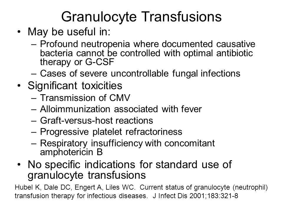 Granulocyte Transfusions May be useful in: –Profound neutropenia where documented causative bacteria cannot be controlled with optimal antibiotic therapy or G-CSF –Cases of severe uncontrollable fungal infections Significant toxicities –Transmission of CMV –Alloimmunization associated with fever –Graft-versus-host reactions –Progressive platelet refractoriness –Respiratory insufficiency with concomitant amphotericin B No specific indications for standard use of granulocyte transfusions Hubel K, Dale DC, Engert A, Liles WC.