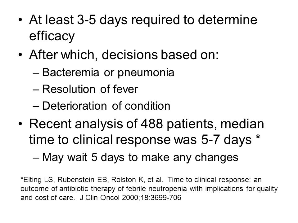 At least 3-5 days required to determine efficacy After which, decisions based on: –Bacteremia or pneumonia –Resolution of fever –Deterioration of condition Recent analysis of 488 patients, median time to clinical response was 5-7 days * –May wait 5 days to make any changes *Elting LS, Rubenstein EB, Rolston K, et al.