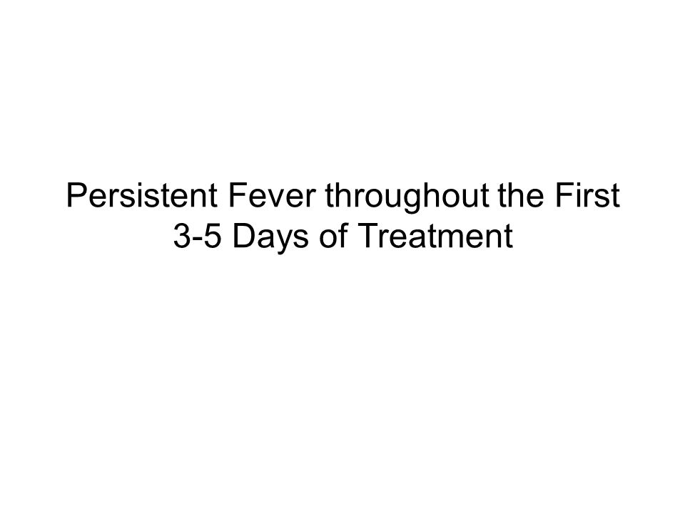 Persistent Fever throughout the First 3-5 Days of Treatment