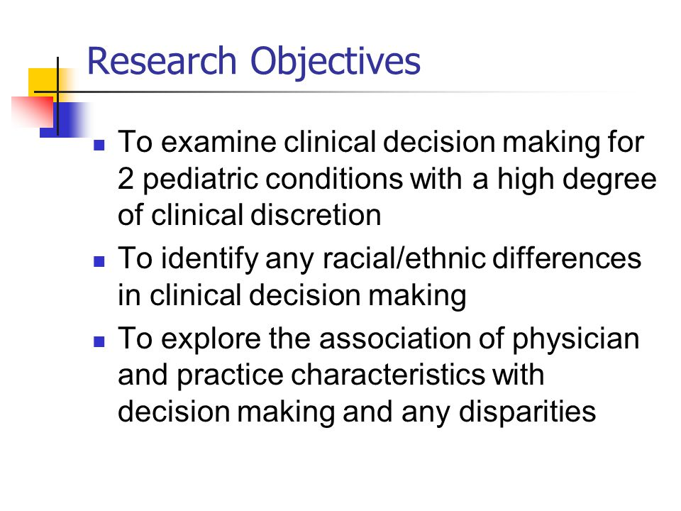 Research Objectives To examine clinical decision making for 2 pediatric conditions with a high degree of clinical discretion To identify any racial/ethnic differences in clinical decision making To explore the association of physician and practice characteristics with decision making and any disparities