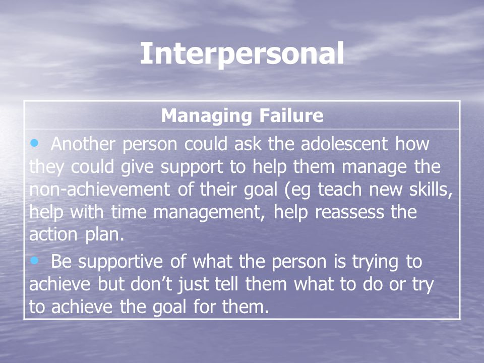 Interpersonal Managing Failure Another person could ask the adolescent how they could give support to help them manage the non-achievement of their goal (eg teach new skills, help with time management, help reassess the action plan.