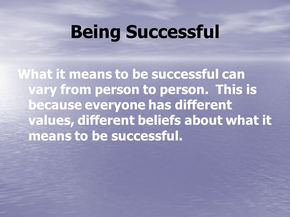 Being Successful What it means to be successful can vary from person to person.