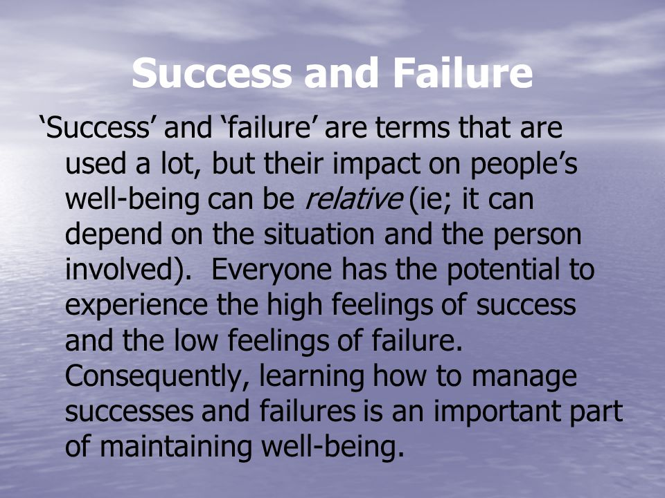Success and Failure 'Success' and 'failure' are terms that are used a lot, but their impact on people's well-being can be relative (ie; it can depend on the situation and the person involved).