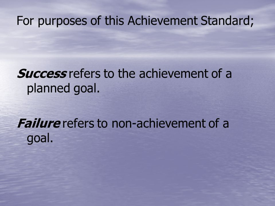 For purposes of this Achievement Standard; Success refers to the achievement of a planned goal.
