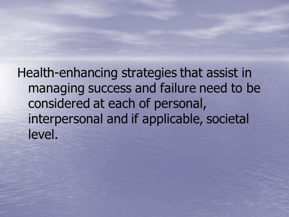 Health-enhancing strategies that assist in managing success and failure need to be considered at each of personal, interpersonal and if applicable, societal level.