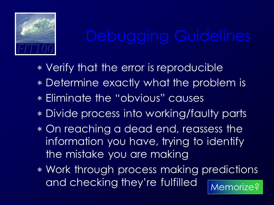 Debugging Guidelines  Verify that the error is reproducible  Determine exactly what the problem is  Eliminate the obvious causes  Divide process into working/faulty parts  On reaching a dead end, reassess the information you have, trying to identify the mistake you are making  Work through process making predictions and checking they're fulfilled Memorize