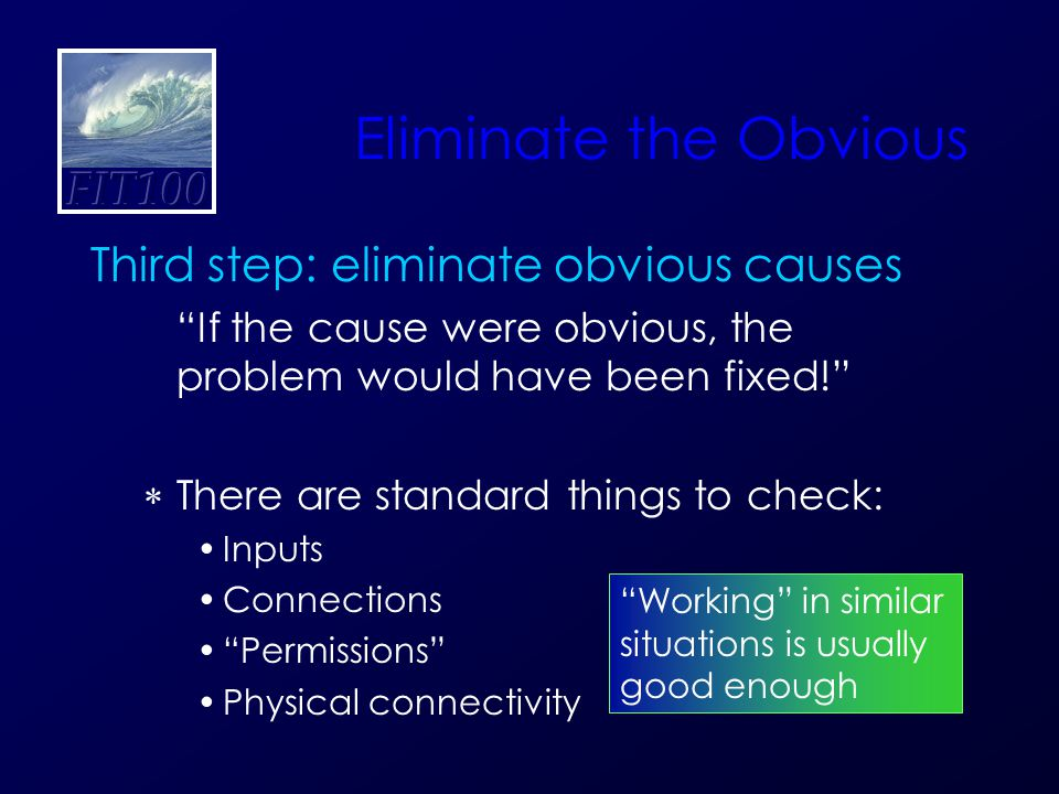 Eliminate the Obvious Third step: eliminate obvious causes If the cause were obvious, the problem would have been fixed!  There are standard things to check: Inputs Connections Permissions Physical connectivity Working in similar situations is usually good enough
