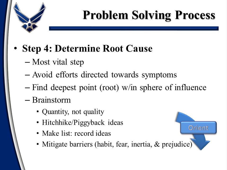 Step 4: Determine Root Cause – Most vital step – Avoid efforts directed towards symptoms – Find deepest point (root) w/in sphere of influence – Brainstorm Quantity, not quality Hitchhike/Piggyback ideas Make list: record ideas Mitigate barriers (habit, fear, inertia, & prejudice) Problem Solving Process