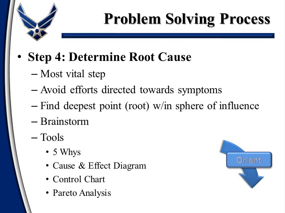 Step 4: Determine Root Cause – Most vital step – Avoid efforts directed towards symptoms – Find deepest point (root) w/in sphere of influence – Brainstorm – Tools 5 Whys Cause & Effect Diagram Control Chart Pareto Analysis Problem Solving Process