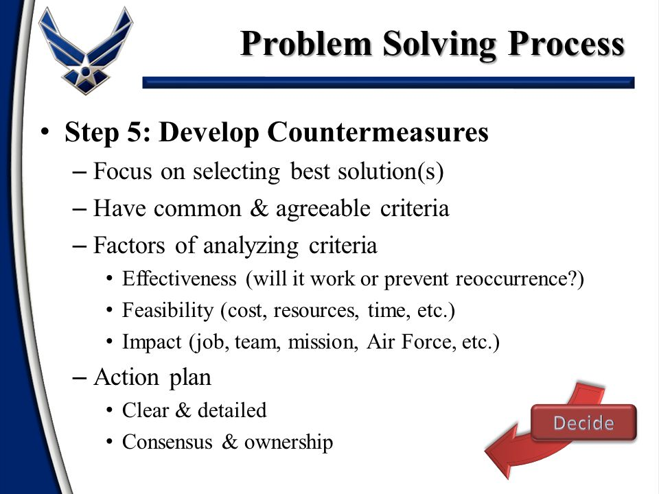 Step 5: Develop Countermeasures – Focus on selecting best solution(s) – Have common & agreeable criteria – Factors of analyzing criteria Effectiveness (will it work or prevent reoccurrence ) Feasibility (cost, resources, time, etc.) Impact (job, team, mission, Air Force, etc.) – Action plan Clear & detailed Consensus & ownership Problem Solving Process