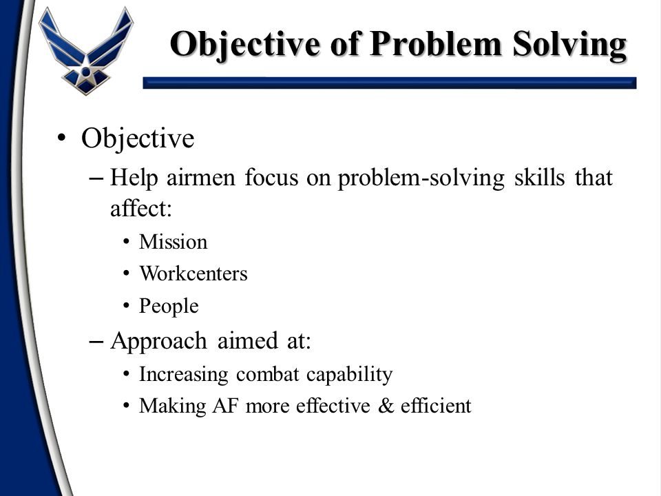 Objective – Help airmen focus on problem-solving skills that affect: Mission Workcenters People – Approach aimed at: Increasing combat capability Making AF more effective & efficient Objective of Problem Solving