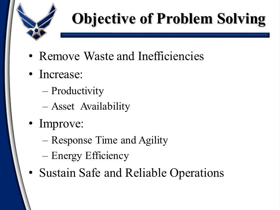 Step 5: Develop Countermeasures – Focus on selecting best solution(s) – Have common & agreeable criteria – Factors of analyzing criteria Effectiveness (will it work or prevent reoccurrence?) Feasibility (cost, resources, time, etc.) Impact (job, team, mission, Air Force, etc.) – Action plan Clear & detailed Consensus & ownership Problem Solving Process