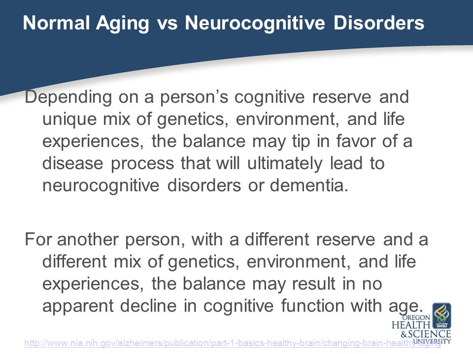 Normal Aging vs Neurocognitive Disorders Depending on a person's cognitive reserve and unique mix of genetics, environment, and life experiences, the balance may tip in favor of a disease process that will ultimately lead to neurocognitive disorders or dementia.