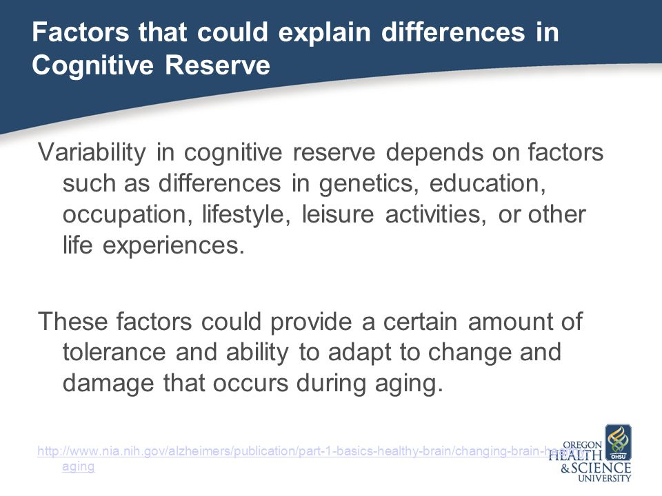 Factors that could explain differences in Cognitive Reserve Variability in cognitive reserve depends on factors such as differences in genetics, education, occupation, lifestyle, leisure activities, or other life experiences.