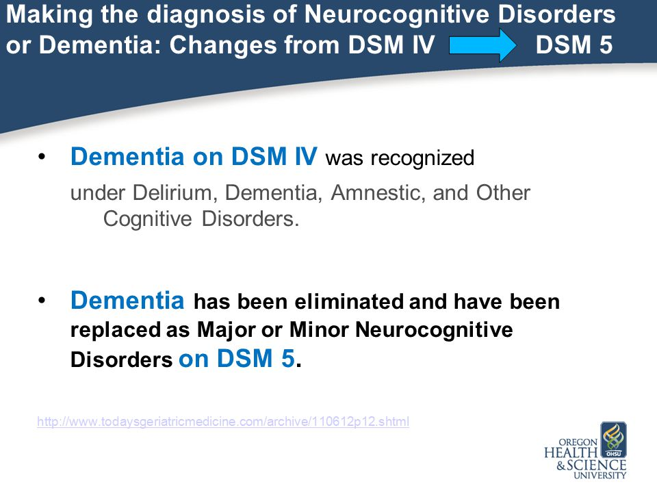 Making the diagnosis of Neurocognitive Disorders or Dementia: Changes from DSM IV DSM 5 Dementia on DSM IV was recognized under Delirium, Dementia, Amnestic, and Other Cognitive Disorders.