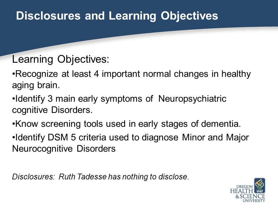Disclosures and Learning Objectives Learning Objectives: Recognize at least 4 important normal changes in healthy aging brain.