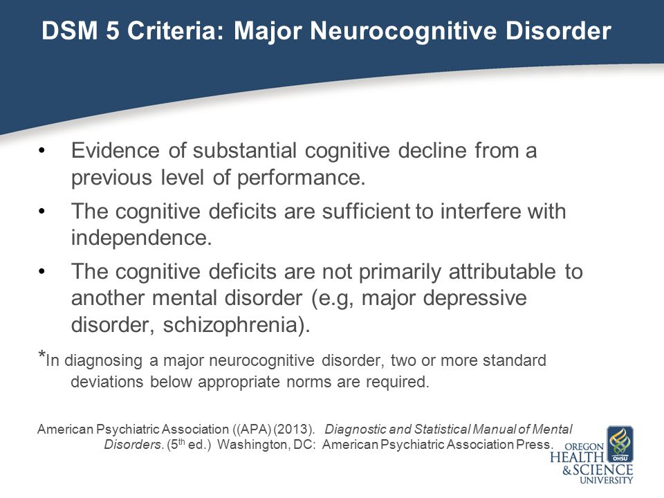 DSM 5 Criteria: Major Neurocognitive Disorder Evidence of substantial cognitive decline from a previous level of performance.