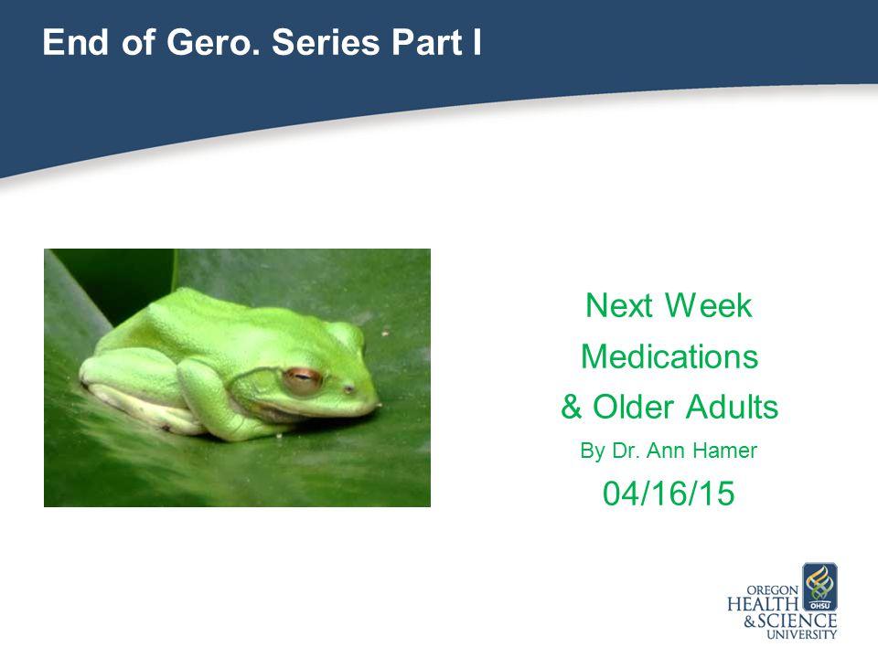 End of Gero. Series Part I Next Week Medications & Older Adults By Dr. Ann Hamer 04/16/15