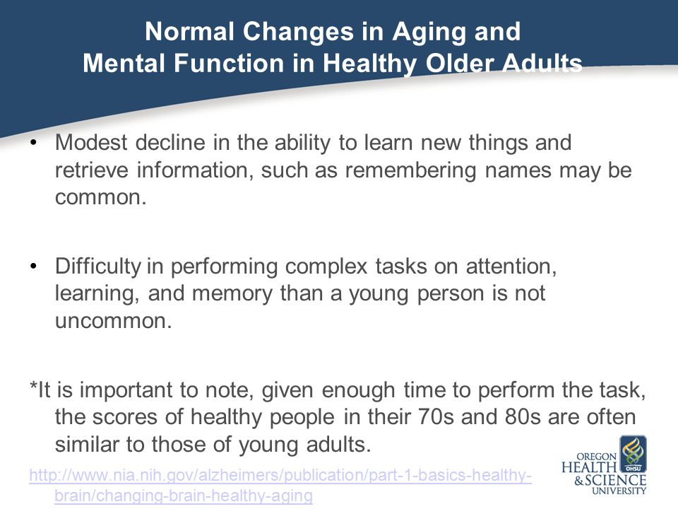 Normal Changes in Aging and Mental Function in Healthy Older Adults Modest decline in the ability to learn new things and retrieve information, such as remembering names may be common.
