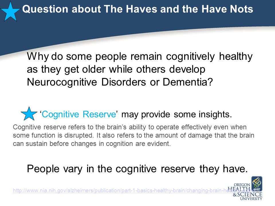 Question about The Haves and the Have Nots Why do some people remain cognitively healthy as they get older while others develop Neurocognitive Disorders or Dementia.