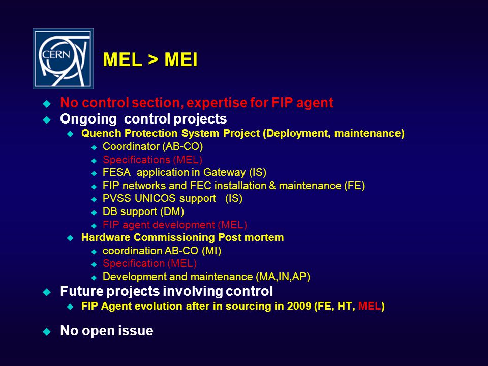 MEL > MEI  No control section, expertise for FIP agent  Ongoing control projects  Quench Protection System Project (Deployment, maintenance)  Coordinator (AB-CO)  Specifications (MEL)  FESA application in Gateway (IS)  FIP networks and FEC installation & maintenance (FE)  PVSS UNICOS support (IS)  DB support (DM)  FIP agent development (MEL)  Hardware Commissioning Post mortem  coordination AB-CO (MI)  Specification (MEL)  Development and maintenance (MA,IN,AP)  Future projects involving control  FIP Agent evolution after in sourcing in 2009 (FE, HT, MEL)  No open issue