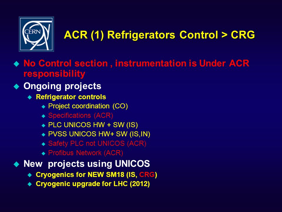 ACR (1) Refrigerators Control > CRG  No Control section, instrumentation is Under ACR responsibility  Ongoing projects  Refrigerator controls  Project coordination (CO)  Specifications (ACR)  PLC UNICOS HW + SW (IS)  PVSS UNICOS HW+ SW (IS,IN)  Safety PLC not UNICOS (ACR)  Profibus Network (ACR)  New projects using UNICOS  Cryogenics for NEW SM18 (IS, CRG)  Cryogenic upgrade for LHC (2012)