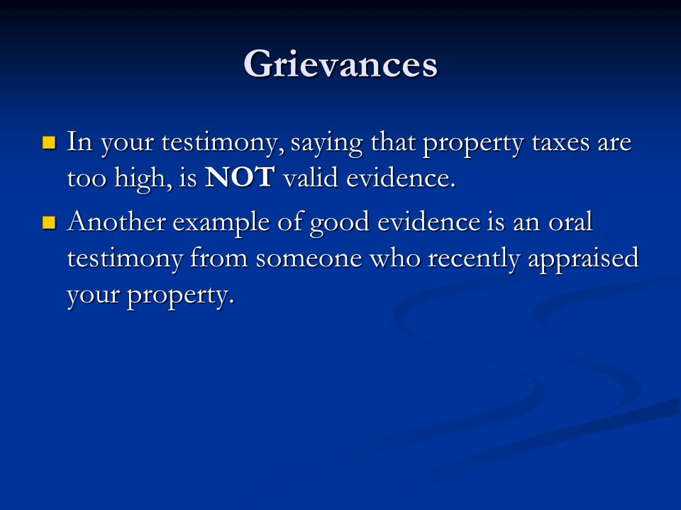 Grievances In your testimony, saying that property taxes are too high, is NOT valid evidence.