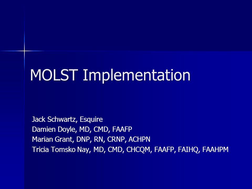 MOLST Implementation Jack Schwartz, Esquire Damien Doyle, MD, CMD, FAAFP Marian Grant, DNP, RN, CRNP, ACHPN Tricia Tomsko Nay, MD, CMD, CHCQM, FAAFP,
