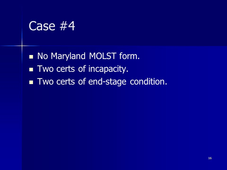 Case #4 No Maryland MOLST form. Two certs of incapacity. Two certs of end-stage condition. 16