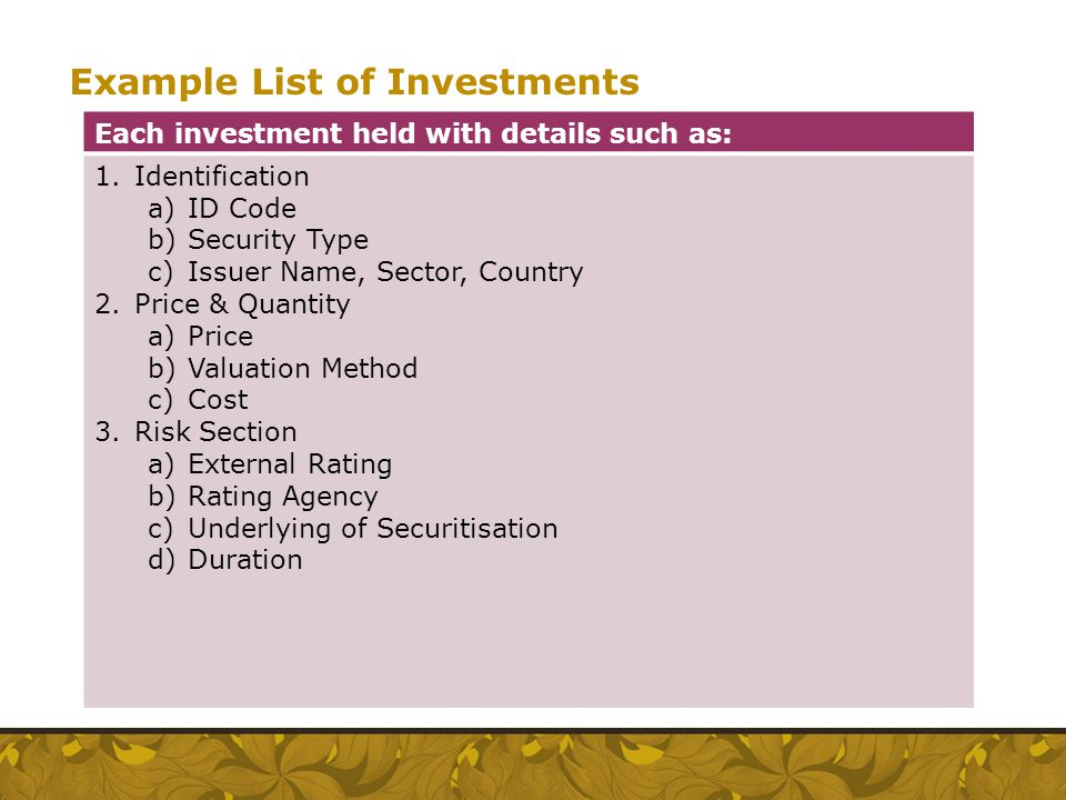 Example List of Investments Each investment held with details such as: 1.Identification a)ID Code b)Security Type c)Issuer Name, Sector, Country 2.Pri