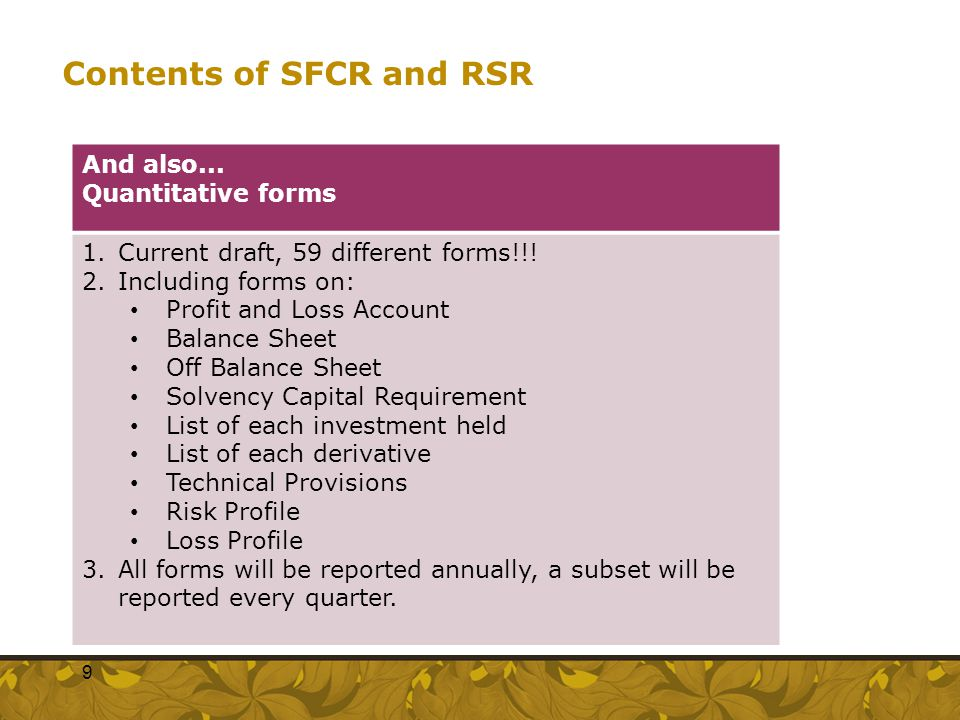 Contents of SFCR and RSR And also... Quantitative forms 1.Current draft, 59 different forms!!! 2.Including forms on: Profit and Loss Account Balance S