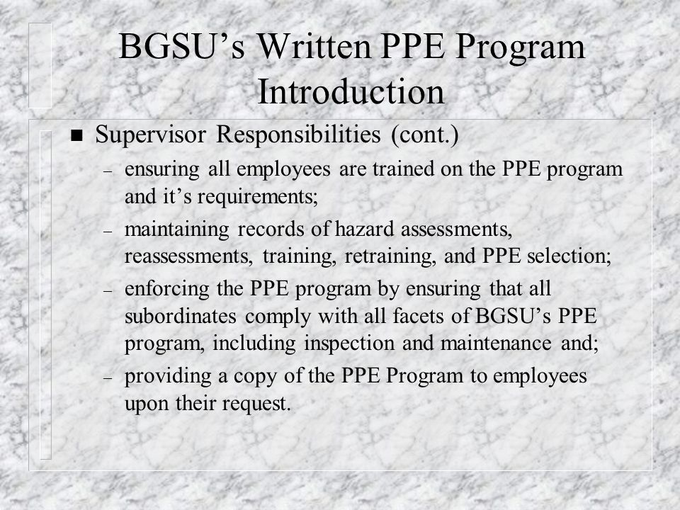 BGSU's Written PPE Program Introduction n Supervisor Responsibilities (cont.) – ensuring all employees are trained on the PPE program and it's require