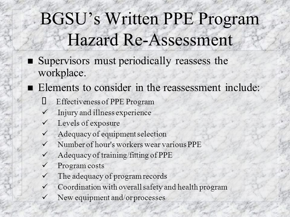 BGSU's Written PPE Program Hazard Re-Assessment n Supervisors must periodically reassess the workplace. n Elements to consider in the reassessment inc