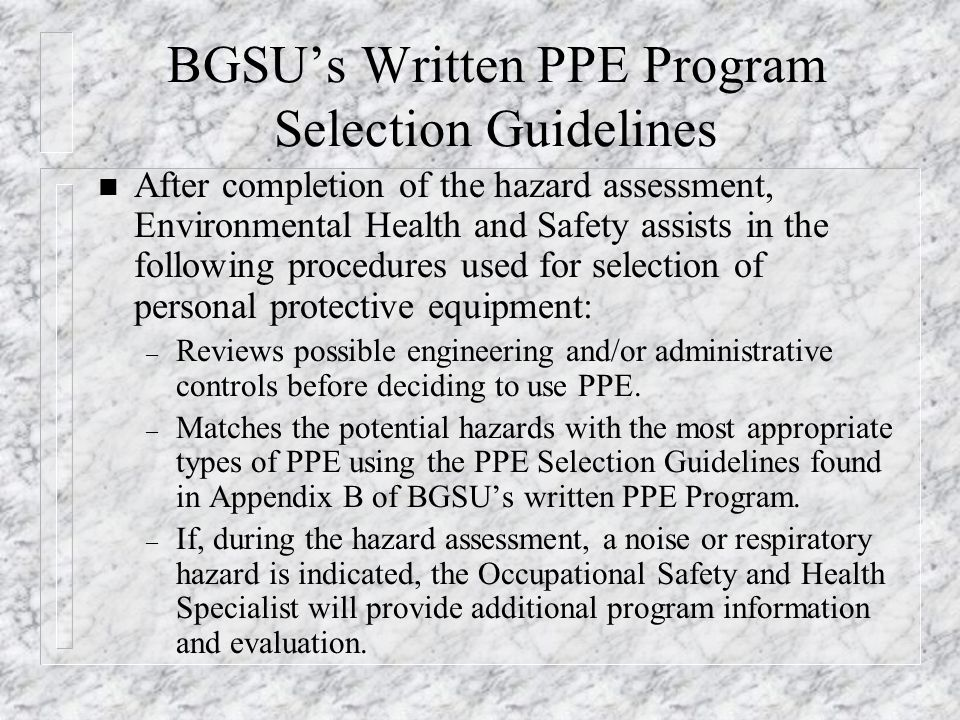 BGSU's Written PPE Program Selection Guidelines n After completion of the hazard assessment, Environmental Health and Safety assists in the following