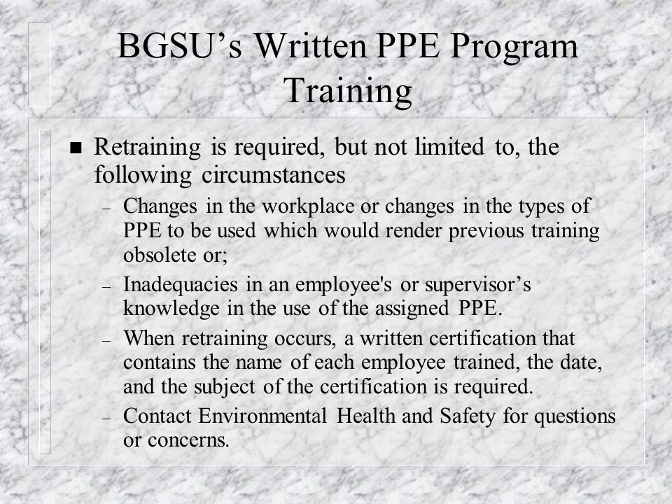 BGSU's Written PPE Program Training n Retraining is required, but not limited to, the following circumstances – Changes in the workplace or changes in