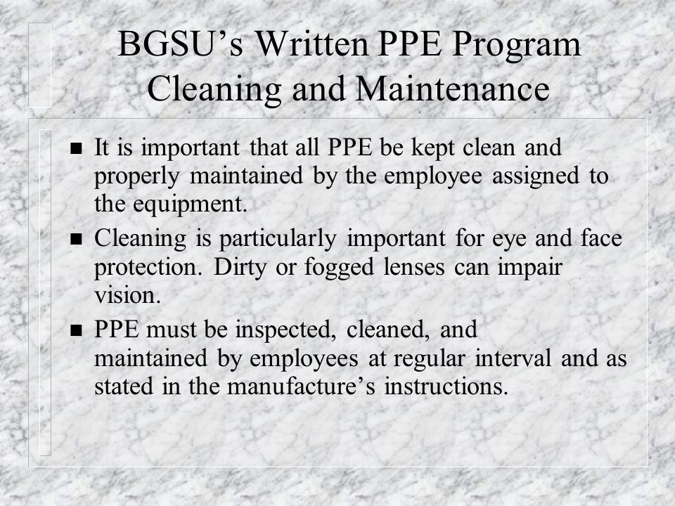 BGSU's Written PPE Program Cleaning and Maintenance n It is important that all PPE be kept clean and properly maintained by the employee assigned to t