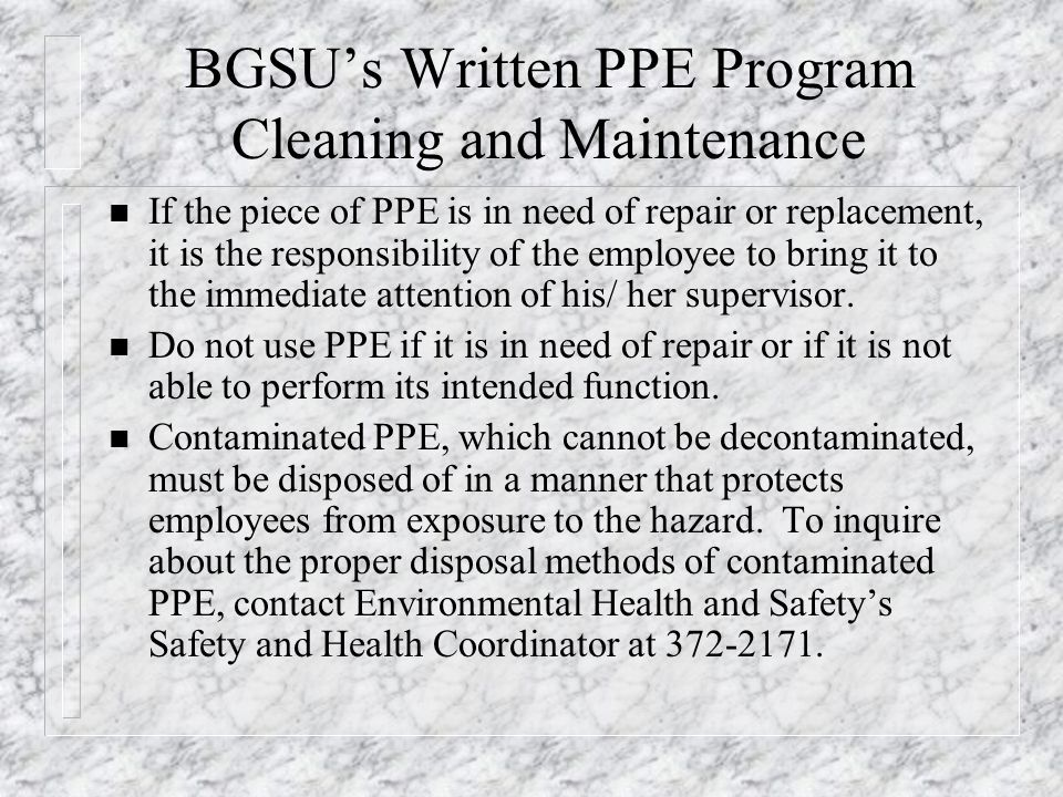 BGSU's Written PPE Program Cleaning and Maintenance n If the piece of PPE is in need of repair or replacement, it is the responsibility of the employe