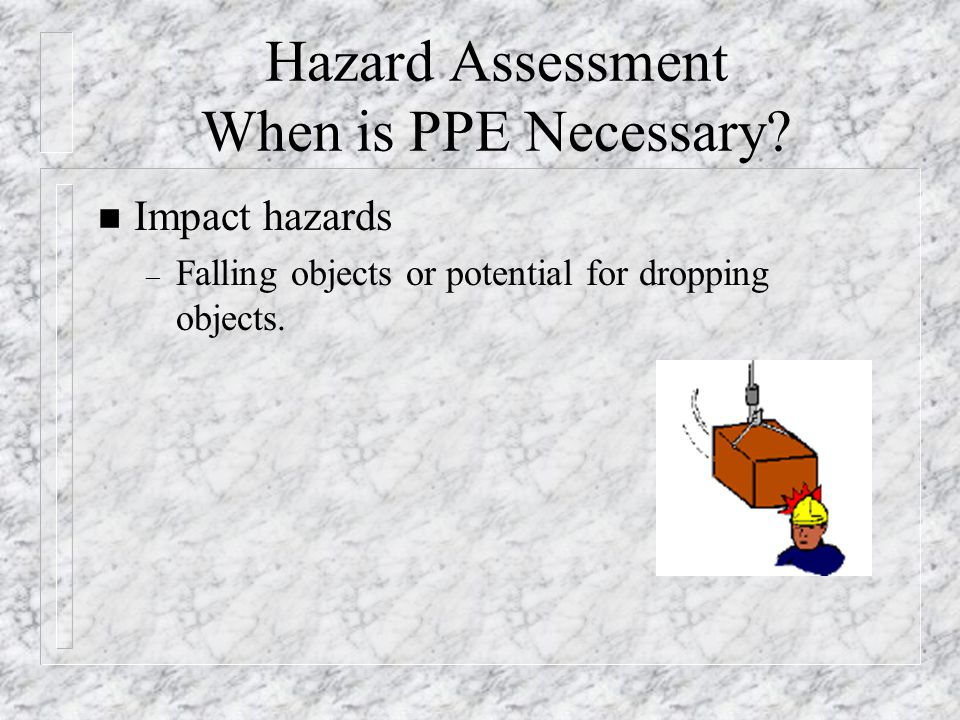 Hazard Assessment When is PPE Necessary? n Impact hazards – Falling objects or potential for dropping objects.